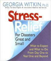 StressRelief for Disasters Great and Small : What to Expect and What to Do From Day One to Year One and Beyond