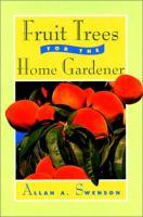 Fruit Trees For The Home Gardener  / Allan A. Swenson