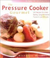 The pressure cooker gourmet : 225 recipes for great-tasting, long-simmered flavors in just minutes