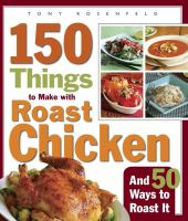 150 Things to Make With Roast Chicken, and 50 Ways to Roast It