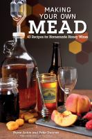 Making your own mead : 43 recipes for homemade honey wines