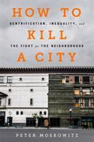 HOW TO KILL A CITY : THE REAL STORY OF GENTRIFICATION