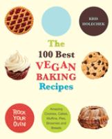 The 100 best vegan baking recipes amazing cookies, cakes, muffins, pies, brownies and breads