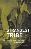 The strangest tribe : how a group of Seattle rock bands invented grunge