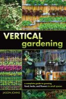 Vertical gardening : a complete guide to growing food, herbs, and flowers in small spaces