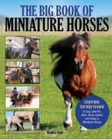 Big Book Of Miniature Horses : Everything You Need To Know To Buy, Care For, Train, Show, Breed, And Enjoy A Miniature Horse Of Your Own