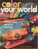 Color your World With Princess Mirah Batiks : 22 Easy Projects, Sew, Knit, or Peel & Stick With BatiKit