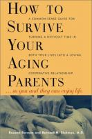 How to Survive your Aging Parents-- So You and They Can Enjoy Life