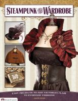 Cover for Steampunk Your Wardrobe: Easy Projects to Add Victorian Flair to Everyday Fashions