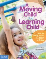 A moving child is a learning child : how the body teaches the brain to think (birth to age 7)