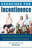 EXERCISES FOR INCONTINENCE : AN EASY AND EFFECTIVE PROGRAM FOR MEN AND WOMEN TO HELP IMPROVE URINARY AND BOWEL INCONTINENCE