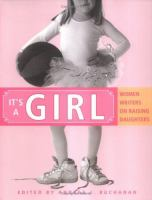 It's A Girl; Women Writers on Raising Daughters