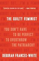 The guilty feminist : you don't have to be perfect to overthrow the patriarchy