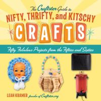 The Craftster Guide to Nifty, Thrifty, and Kitschy Crafts