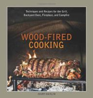 Wood-fired cooking : techniques and recipes for the grill, backyard oven, fireplace, and campfire