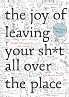 The Joy of Leaving Your Sh*t All Over the Place : The Art of Being Messy