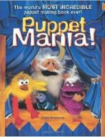 Puppet Mania : the World's Most Incredible Puppet Making Book Ever