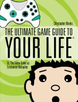 The Ultimate Game Guide to your Life, Or, The Video Game as Existential Metaphor