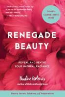 Renegade Beauty : The Complete Guide To Healthy Skin And Natural Radiance