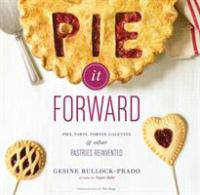 Pie it forward : pies, tarts, tortes, galettes, and other pastries reinvented