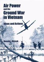 Air Power and the Ground War in Vietnam: Ideas and Actions
