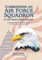 Commanding An Air Force Squadron in the Twenty-first Century: A Practical Guide of Tips and Techniques for Today's Squadron Commander