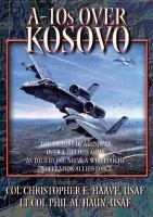 A-10s Over Kosovo: The Victory of Airpower Over A Fielded Army As Told By Those Airmen Who Fought in Operation Allied Force
