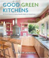 Good Green Kitchens : the Ultimate Resource for Creating A Beautiful, Healthy, Eco-friendly Kitchen