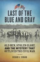 Last of the blue and gray : old men, stolen glory, and the mystery that outlived the Civil War