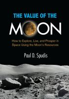 The Value of the Moon : How to Explore, Live, and Prosper in Space Using the Moon's Resources