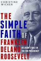 The Simple Faith of Franklin Delano Roosevelt : Religion's Role in the FDR Presidency