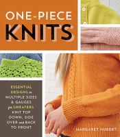 One-piece knits : essential designs in multiple sizes & gauges for sweaters knit top down, side over, and back to front