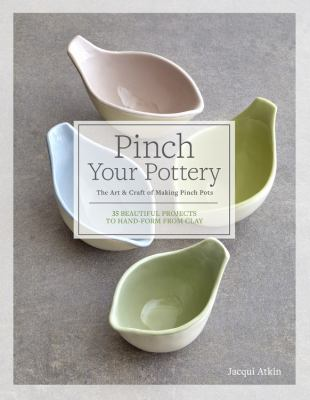 Pinch your pottery  the art & craft of making pinch pots  35 beautiful projects to handform from clay