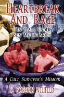 Heartbreak and Rage : Ten Years Under Sun Myung Moon, A Cult Survivor's Memoir