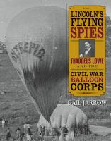 Lincoln's flying spies : Thaddeus Lowe and the Civil War balloon corps