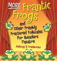 More Frantic Frogs and Other Frankly Fractured Folktales for Readers Theatre