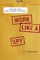 Work like a spy : business tips from a former CIA officer