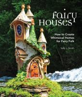 FAIRY HOUSES : HOW TO CREATE WHIMSICAL HOMES FOR FAIRY FOLK