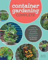 Container Gardening Complete : Creative Ideas and Essential Knowledge for Small-Space Growing