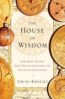 The house of wisdom : how Arabic science saved ancient knowledge and gave us the Renaissance