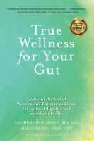TRUE WELLNESS FOR YOUR GUT : COMBINE THE BEST OF WESTERN AND EASTERN MEDICINE FOR OPTIMAL DIGESTIVE AND METABOLIC HEALTH