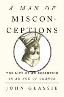 A man of misconceptions : the life of an eccentric in an age of change