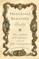 Princesses behaving badly : real stories from history-- without the fairy-tale endings