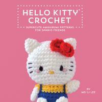 Hello Kitty Crochet : Supercute Amigurumi Patterns for Sanrio Friends