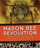 Mason Bee Revolution : How the Hardest Working Bee Can Save the World One Backyard at A Time