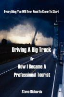 Everything You Will Ever Need to Know to Start Driving A Big Truck, Or, How I Became A Professional Tourist