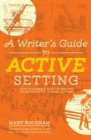 A Writer's Guide to Active Setting : How to Enhance your Fiction With More Descriptive, Dynamic Settings