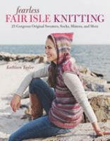 Fearless Fair Isle knitting : 30 gorgeous original sweaters, socks, mittens, and more