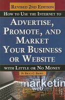 How to Use the Internet to Advertise, Promote, and Market your Business or Website-- With Little or No Money