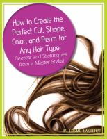 How to Create the Perfect Cut, Shape, Color, and Perm for Any Hair Type Secrets and Techniques From A Master Hair Stylist